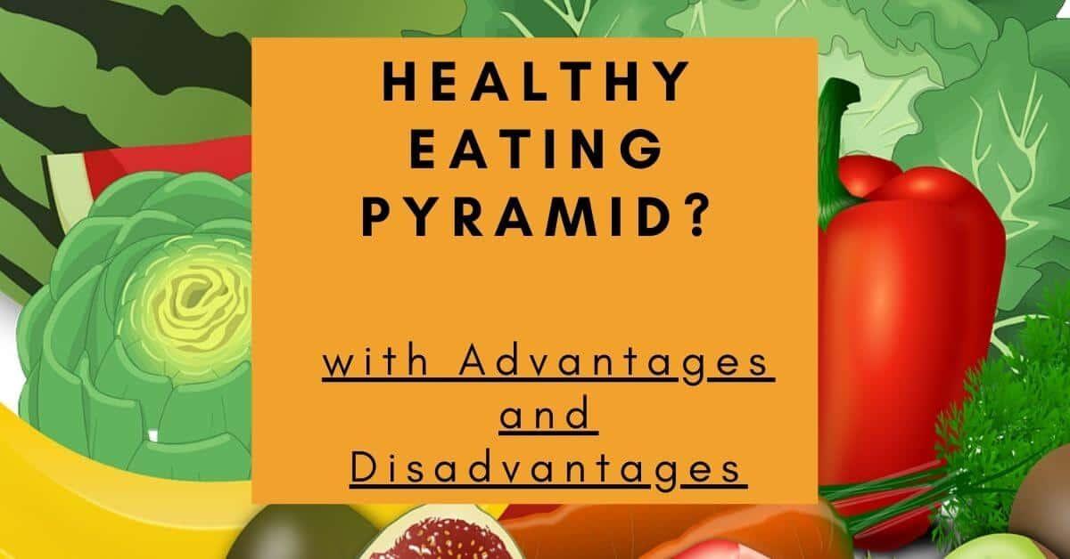 Healthy Eating Pyramid? (Advantages and Disadvantages)